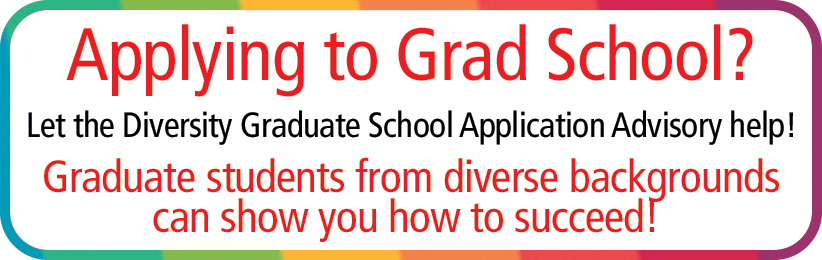 Apply to Grad School? Let the Diversity Graduate School Application Advisory Help! Graduate students from diverse backgrounds can show you how to succeed!